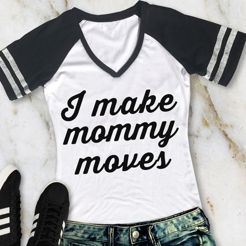 I MAKE MOMMY MOVES Shirt V-Neck Pick Color