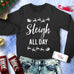 SLEIGH ALL DAY Christmas Sweatshirt Crew Neck - Pick Color