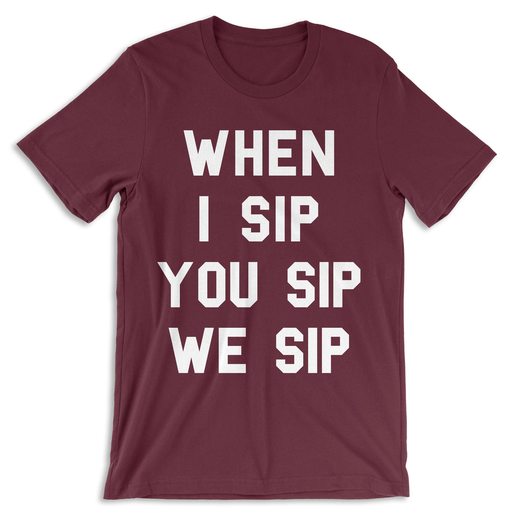 WHEN I SIP YOU SIP WE SIP Maroon T-shirt
