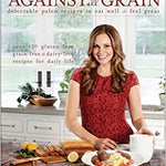 Against All Grain Delectable Paleo Recipes To Eat Well & Feel Great by Danielle Walker