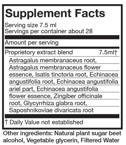 Supplement Facts  Serving 7.5 ml Servings per container about 28 Per serving Proprietory extract been 7.5 ml (Daily value not established} Astragalus membranaceous root, Astragalus membranaceous flower essence, Isatis tinctorial root, echinacea anguvstifolia flower essence, zinger officinale root, Glycyrrhiza glabra root, Saposhnikoviae divaricata root. Other ingredients: Natural plant sugar beet alcohol, vegetable glycerin, filtered water.