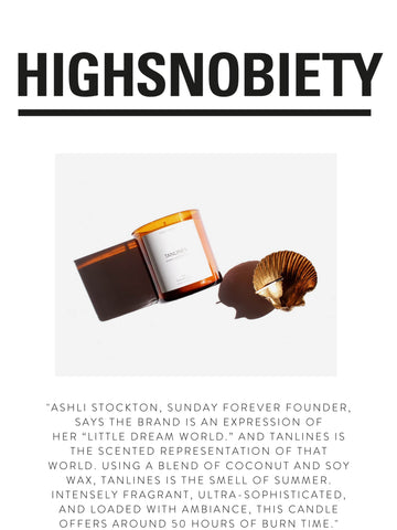 """HIGH SNOBIETY """"Ashli Stockton, Sunday Forever founder, says the brand is an expression of her """"little dream world."""" And Tanlines is the scented representation of that world. Using a blend of coconut and soy wax, Tanlines is the smell of summer. Intensely fragrant, ultra-sophisticated, and loaded with ambiance, this candle offers around 50 hours of burn time."""""""