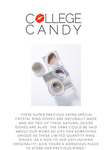 """COLLEGE CANDY """"These super precious extra special crystal ring dishes are naturally made and no two of these natural geode dishes are alike. The same could be said about our moms so gift her something unique as these limited quantity ring dishes. As a nod to her unflinching originality, give yours a gorgeous place to store her precious rings."""""""
