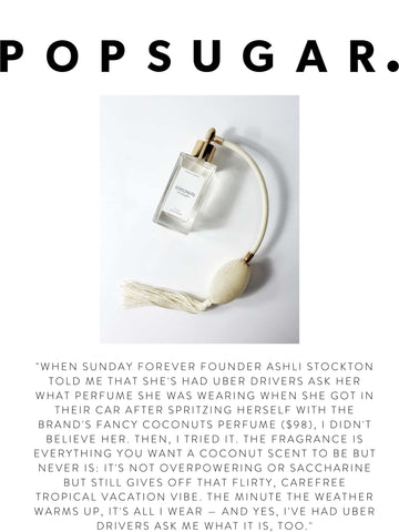 """POPSUGAR.  """"When Sunday Forever founder Ashli Stockton told me that she's had Uber drivers ask her what perfume she was wearing when she got in their car after spritzing herself with the brand's Fancy Coconuts Perfume ($98), I didn't believe her. Then, I tried it. The fragrance is everything you want a coconut scent to be but never is: it's not overpowering or saccharine but still gives off that flirty, carefree tropical vacation vibe. The minute the weather warms up, it's all I wear — and yes, I've had Uber drivers ask me what it is, too."""""""