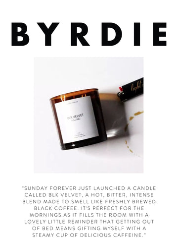 """BYRDIE """"Sunday Forever just launched a candle called Blk Velvet, a hot, bitter, intense blend made to smell like freshly brewed black coffee. It's perfect for the mornings as it fills the room with a lovely little reminder that getting out of bed means gifting myself with a steamy cup of delicious caffeine."""""""