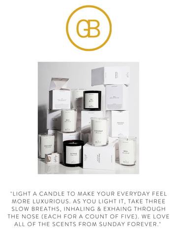 """GB  """"Light a candle to make your everyday feel more luxurious. As you light it, take three slow breaths, inhaling & exhaling through the nose (each for a count of five). We love all of the scents from Sunday Forever."""""""
