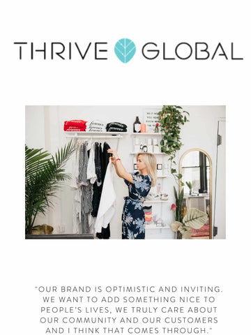 """THRIVE GLOBAL """"Our brand is optimistic and inviting. We want to add something nice to people's lives, we truly care about our community and our customers and I think that comes through."""""""