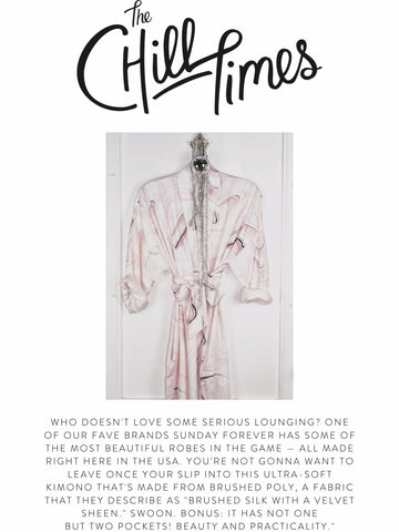 """THE CHILL TIMES """"Who doesn't love some serious lounging? One of our fave brands Sunday Forever has some of the most beautiful robes in the game — all made right here in the USA. You're not gonna want to leave once your slip into this ultra-soft kimono that's made from brushed poly, a fabric that they describe as """"brushed silk with a velvet sheen."""" Swoon. Bonus: it has not one but two pockets! Beauty and practicality."""""""