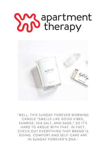 """APARTMENT THERAPY """"Well, this Sunday Forever Morning candle """"smells like good vibes, sunrise, sea salt, and sage,"""" so it's hard to argue with that. In fact, check out everything that brand is doing. Comfort and self-care are in Sunday Forever's DNA."""""""
