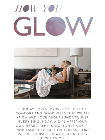 """HOW YOU GLOW """"Sunday Forever gives the gift of comfort and good vibes that we all know and love about Sundays, just every single day. A girl after our own heart, Ashli Stockton is a self-proclaimed 'leisure enthusiast'. Like us, she is obsessed with being cozy, but with style."""""""