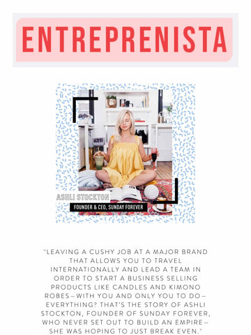"""ENTREPRENISTA  """"Leaving a cushy job at a major brand that allows you to travel internationally and lead a team in order to start a business selling products like candles and kimono robes—with you and only you to do—everything? That's the story of Ashli Stockton, Founder of Sunday Forever, who never set out to build an empire—she was hoping to just break even."""""""
