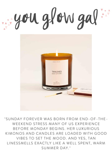"""YOU GLOW GAL """"Sunday Forever was born from end-of-the-weekend stress many of us experience before Monday begins. Her luxurious kimonos and candles are loaded with good vibes to set the mood. And yes, Tan Lines smells exactly like a well spent, warm summer day."""""""
