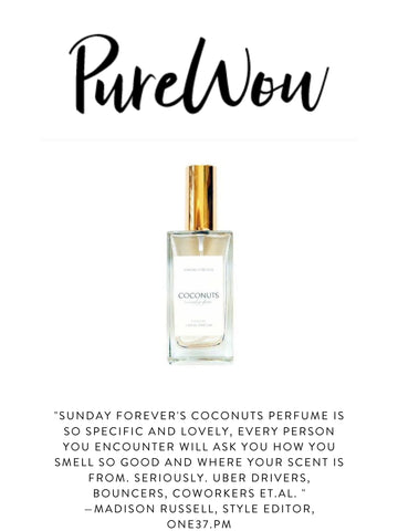 """PUREWOW """"Sunday Forever's Coconuts perfume is so specific and lovely, every person you encounter will ask you how you smell so good and where your scent is from. Seriously. Uber drivers, bouncers, coworkers et.al. """"  —Madison Russell, Style Editor, One37.pm"""