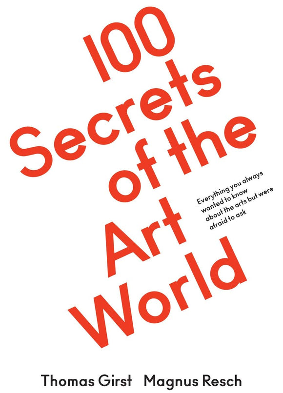 The cover of the book '100 Secrets of the Art World' The title dominates the cover, written in red and at a slight diagonal taking up the majorty of the white cover. In much smaller black writing it says 'everything you always wanted to know about the arts but were afriad to ask' Along the bottom in black are the names Thomas Girst and Magnus Resch.