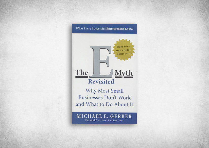 E-Myth Revisited, The: Why Most Small Businesses Don't Work and What to Do About It