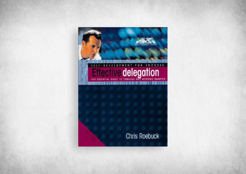 Effective Delegation: The essential guide to thinking and working smarter