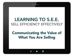 Learning to S.E.E. (Sell Efficiency Effectively): Communicating the Value of What You Are Selling [Run Time 55 min]
