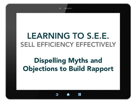 Learning to S.E.E. (Sell Efficiency Effectively): Dispelling Myths and Objections to Build Rapport [Run Time 1.07 hr]