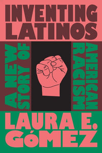 Inventing Latinos : A New Story of American Racism, Laura E. Gomez