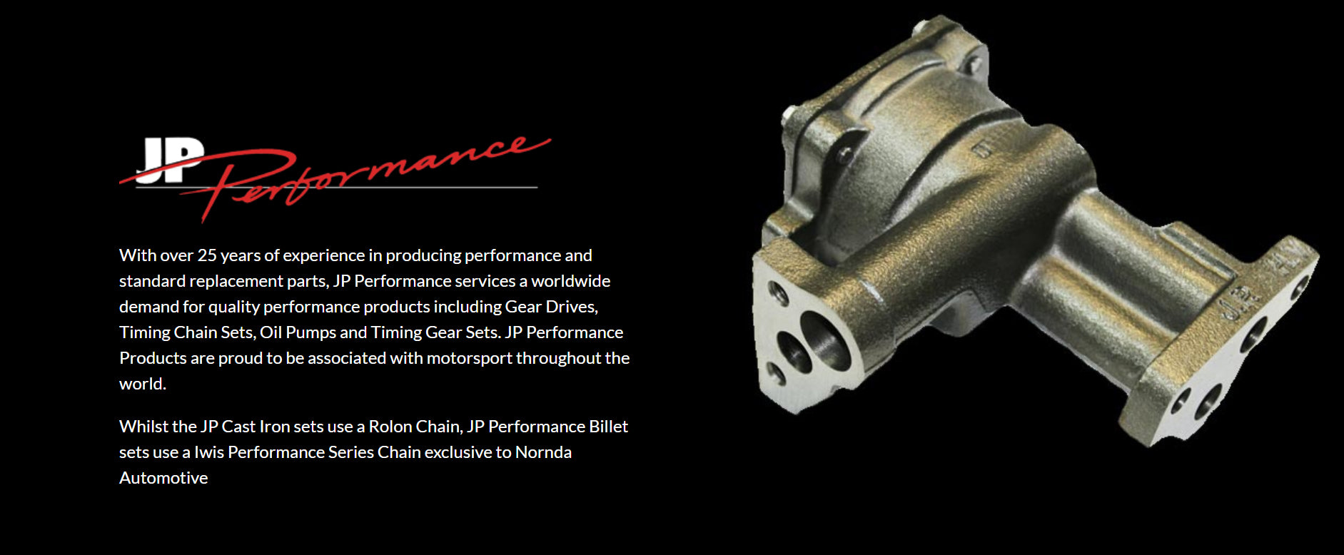 With over 25 years of experience in producing performance and standard replacement parts, JP Performance services a worldwide demand for quality performance products including Gear Drives, Timing Chain Sets, Oil Pumps and Timing Gear Sets. JP Performance Products are proud to be associated with motorsport throughout the world.  Whilst the JP Cast Iron sets use a Rolon Chain, JP Performance Billet sets use a Iwis Performance Series Chain exclusive to Nornda Automotive