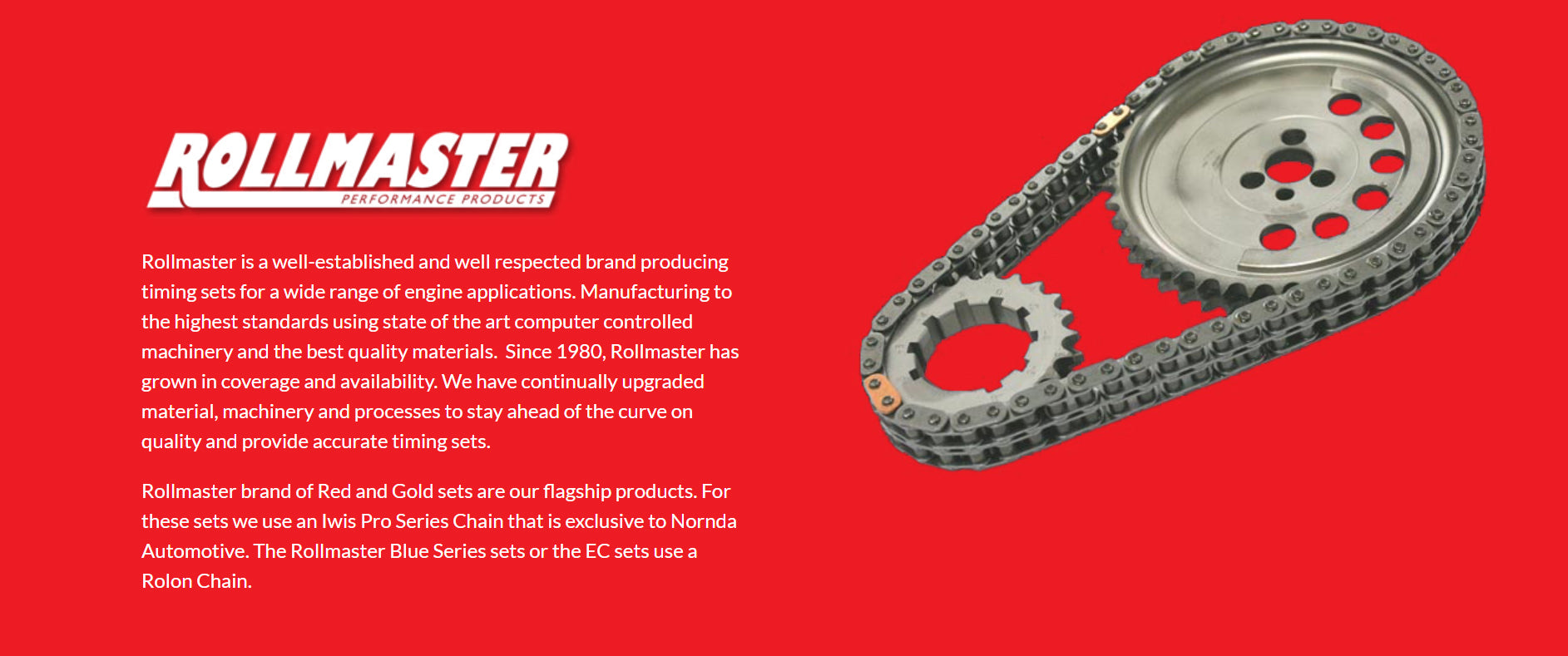 Rollmaster is a well-established and well respected brand producing timing sets for a wide range of engine applications. Manufacturing to the highest standards using state of the art computer controlled machinery and the best quality materials.  Since 1980, Rollmaster has grown in coverage and availability. We have continually upgraded material, machinery and processes to stay ahead of the curve on quality and provide accurate timing sets.  Rollmaster brand of Red and Gold sets are our flagship products. For these sets we use an Iwis Pro Series Chain that is exclusive to Nornda Automotive. The Rollmaster Blue Series sets or the EC sets use a Rolon Chain.