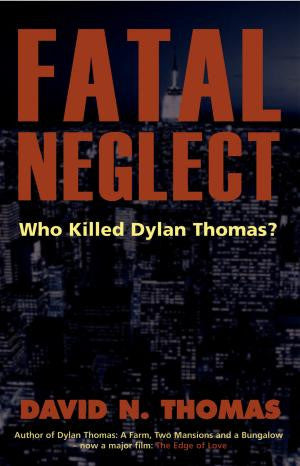 Fatal Neglect: Who Killed Dylan Thomas?