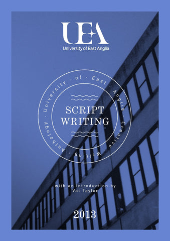 UEA CREATIVE WRITING ANTHOLOGY 2013: SCRIPTWRITING