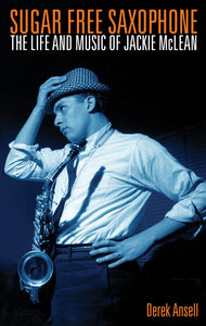 Sugar Free Saxophone: The Life and Music of Jackie McLean