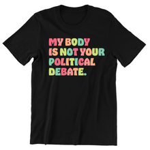 Load image into Gallery viewer, My Body Is Not Your Political Debate Tee