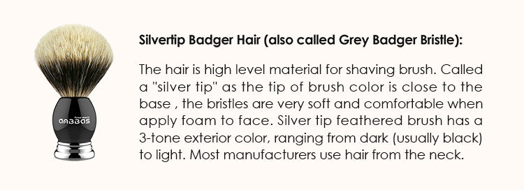 """Silvertip Badger Hair (also called Grey Badger Bristle): The hair is high level material for shaving brush. Called a """"silver tip"""" as the tip of brush color is close to the base , the bristles are very soft and comfortable when apply foam to face. Silver tip feathered brush has a 3-tone exterior color, ranging from dark (usually black) to light. Most manufacturers use hair from the neck"""