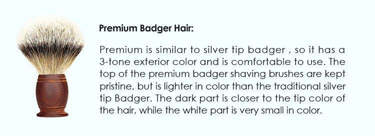 Premium Badger hair: Premium is similar to silver tip badger , so it has a 3-tone exterior color and is comfortable to use. The top of the premium badger shaving brushes are kept pristine, but is lighter in color than the traditional silver tip Badger. The dark part is closer to the tip color of the hair, while the white part is very small in color.