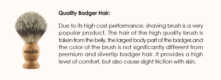 Quality Badger Hair: Due to its high cost performance, shaving brush is a very popular product. The hair of the high quality brush is taken from the belly, the largest body part of the badger, and the color of the brush is not significantly different from premium and silvertip badger hair. it provides a high level of comfort, but also cause slight friction with skin.