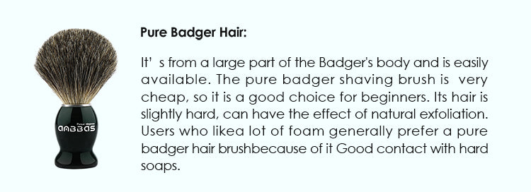 Pure Badger hair: It's from a large part of the Badger's body and is easily available. The pure badger shaving brush is  very cheap , so it is a good choice for beginners. Its hair is slightly hard, can have the effect of natural exfoliation. Users who like a lot of foam generally prefer a pure badger hair brush because of it Good contact with hard soaps.