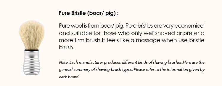 Pure Bristle (boar/ pig) : Pure wool is from boar/ pig. Pure bristles are very economical and suitable for those who only wet shaved or prefer a more firm brush.It feels like a massage when use bristle brush.  Note: Each manufacturer produces different kinds of shaving brushes. Here are the general summary of shaving brush types. Please refer to the information given by each brand.