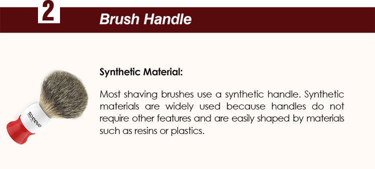 Synthetic Material : Most shaving brushes use a synthetic handle. Synthetic materials are widely used because handles do not require other features and are easily shaped by materials such as resins or plastics