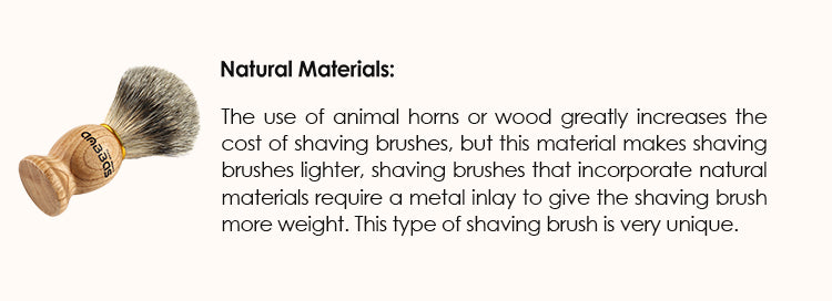 Natural materials: The use of animal horns or wood greatly increases the cost of shaving brushes, but this material makes shaving brushes lighter, shaving brushes that incorporate natural materials require a metal inlay to give the shaving brush more weight. This type of shaving brush is very unique.