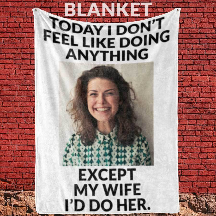 Today I Don't Feel Like Doing Anything Except My Wife I'd Do Her -  Blanket - 60 x 80 cm