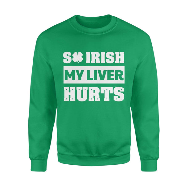 Funny St Patrick's day sweatshirt ideas for men women - So Irish my liver hurts