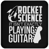 Rocket Science. It's Not Exactly Playing Guitar! - Coaster