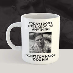 Today I Don't Feel Like Doing Anything Except Tom Hardy I'd Do Him - 11 oz. or 15 oz. Mug