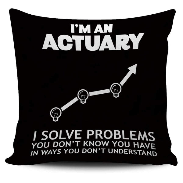 I'm An Actuary. I Solve Problems You Don't Know You Have In Ways You Don't Understand - Pillow Cover