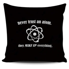 Never Trust An Atom They Make Up Everything - - Pillow Cover