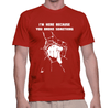 I Am Here Because You Broke It - Mens - Tshirt - Small to 5XL