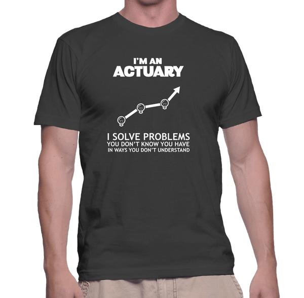 I'm An Actuary. I Solve Problems You Don't Know You Have In Ways You Don't Understand - Mens - Tshirt - Small to 5XL