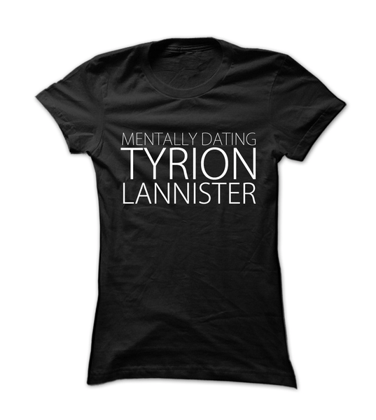 Limited Edition Mentally Dating Tyrion Lannister - Womens - Tshirt - Small to 2XL