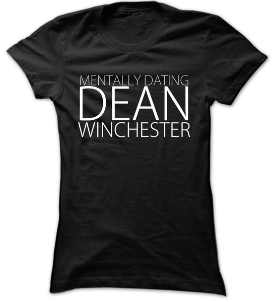 Mentally Dating Dean Winchester - Womens - Tshirt - Small to 2XL