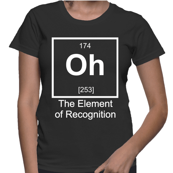 Oh The Element Of Recognition - Womens - Tshirt - Small to 2XL