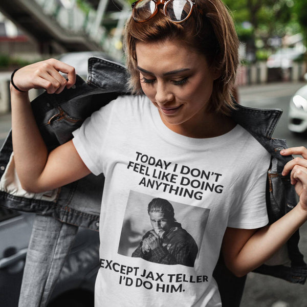 Today I Don't Feel Like Doing Anything Except Jax Teller I'd Do Him -  Womens - Tshirt - Small to 3XL