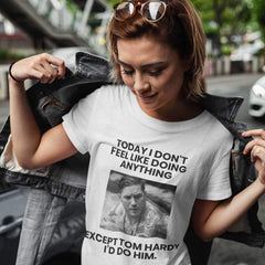 Today I Don't Feel Like Doing Anything Except Tom Hardy I'd Do Him -  Womens - Tshirt - Small to 3XL