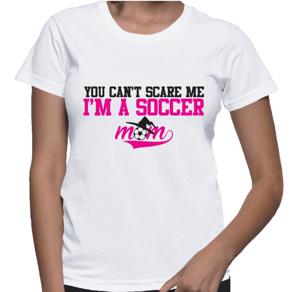 You Can't Scare Me I'm A Soccer Mom - Womens - Tshirt - Small to 2XL